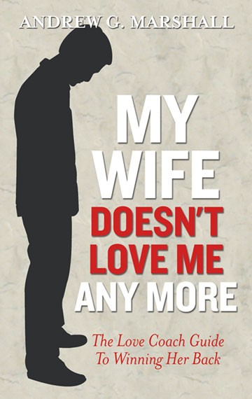 My Wife Doesn't Love Me Any More: Love Coach Guide to Winning Her Back